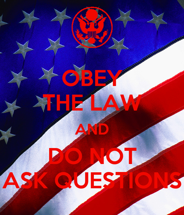 OBEY THE LAW AND DO NOT ASK QUESTIONS