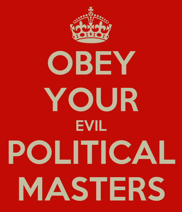 OBEY YOUR EVIL POLITICAL MASTERS