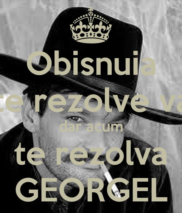 Obisnuia sa te rezolve varu' dar acum te rezolva GEORGEL