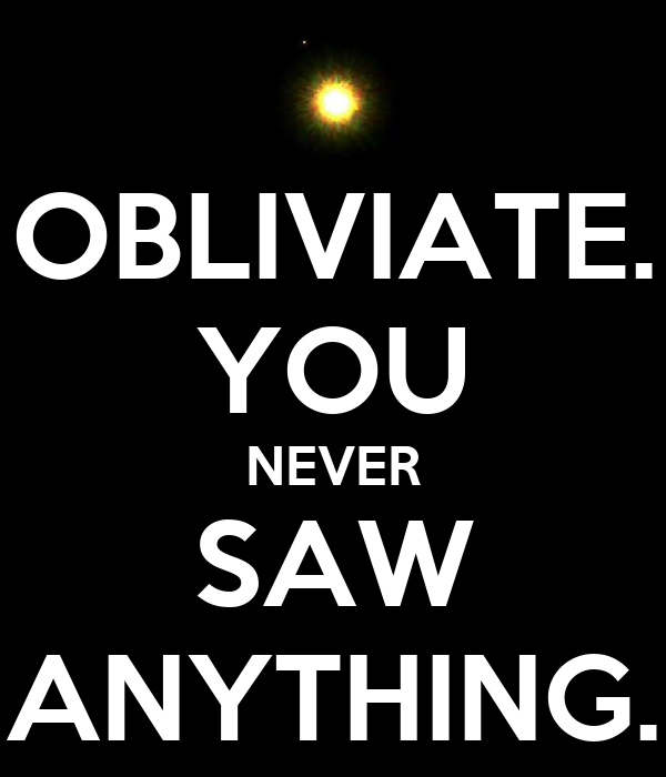 OBLIVIATE. YOU NEVER SAW ANYTHING.