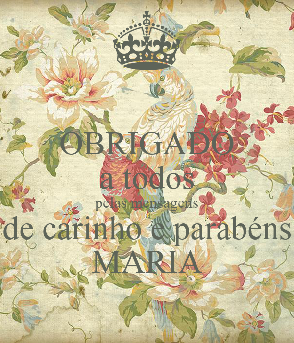 OBRIGADO a todos pelas mensagens de carinho e parabéns MARIA