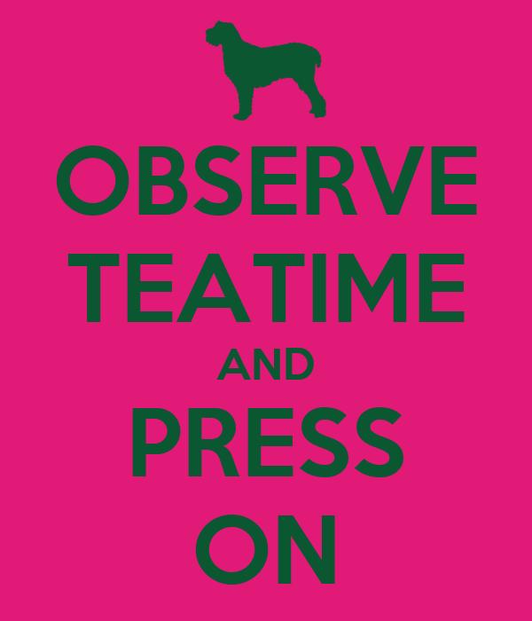 OBSERVE TEATIME AND PRESS ON