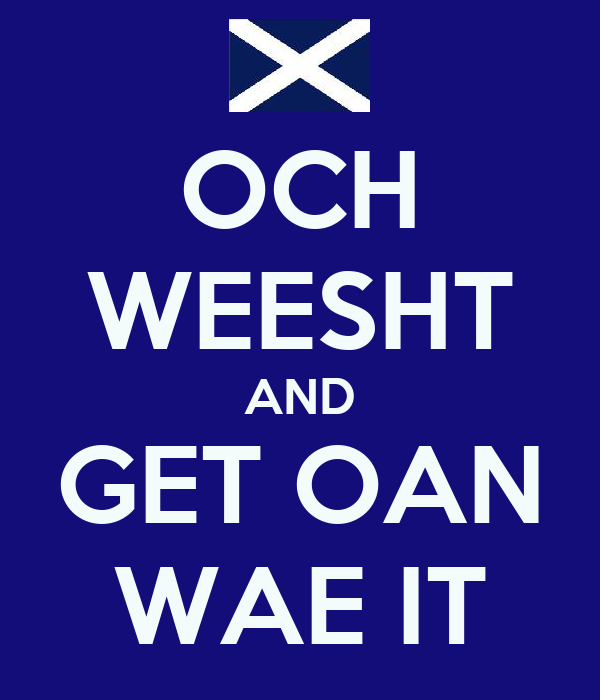 OCH WEESHT AND GET OAN WAE IT