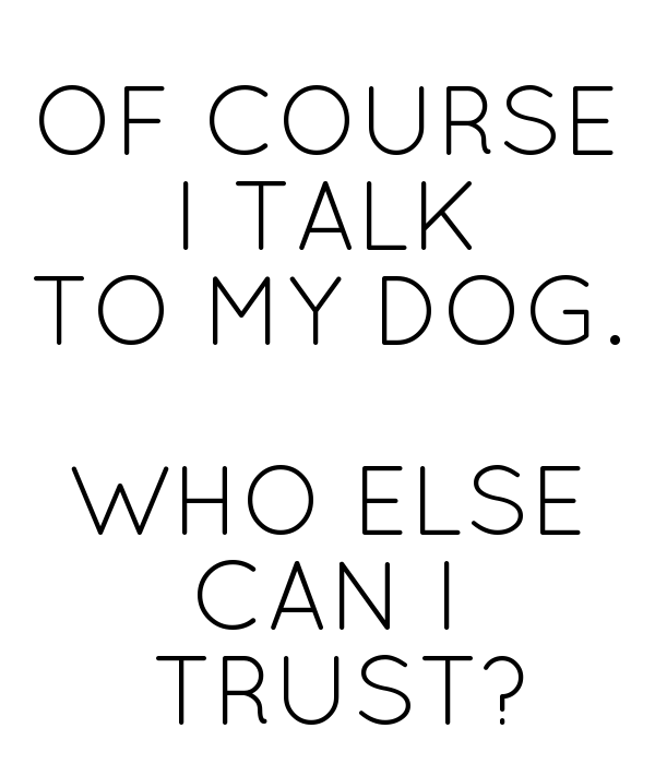 OF COURSE I TALK TO MY DOG.  WHO ELSE CAN I  TRUST?