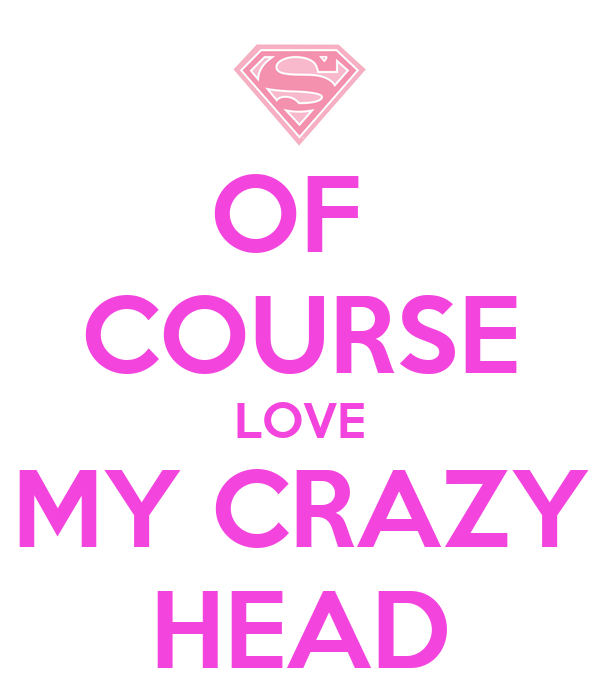 OF  COURSE LOVE MY CRAZY HEAD