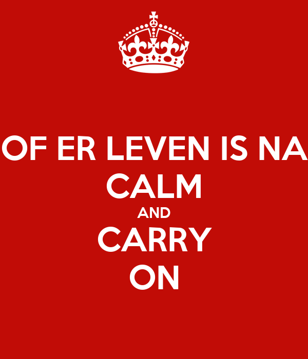 OF ER LEVEN IS NA CALM AND CARRY ON