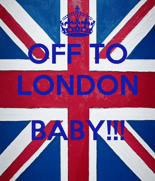 OFF TO LONDON  BABY!!!