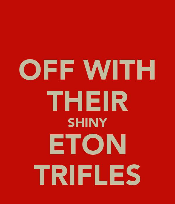 OFF WITH THEIR SHINY ETON TRIFLES