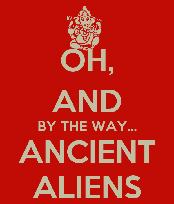 OH, AND BY THE WAY... ANCIENT ALIENS