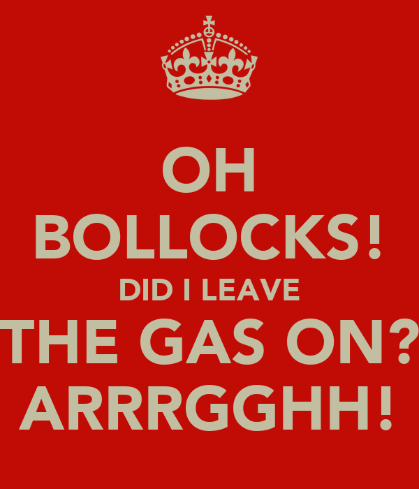 OH BOLLOCKS! DID I LEAVE THE GAS ON? ARRRGGHH!