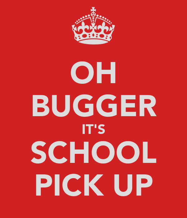 OH BUGGER IT'S SCHOOL PICK UP