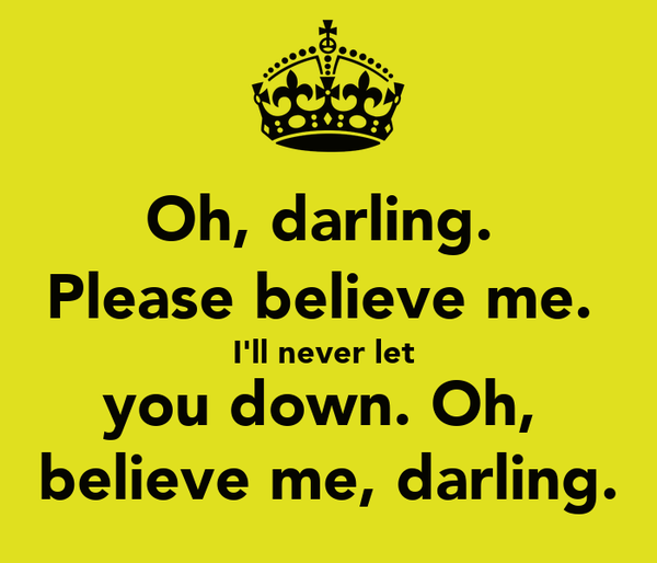 Oh, darling.  Please believe me.  I'll never let  you down. Oh,  believe me, darling.