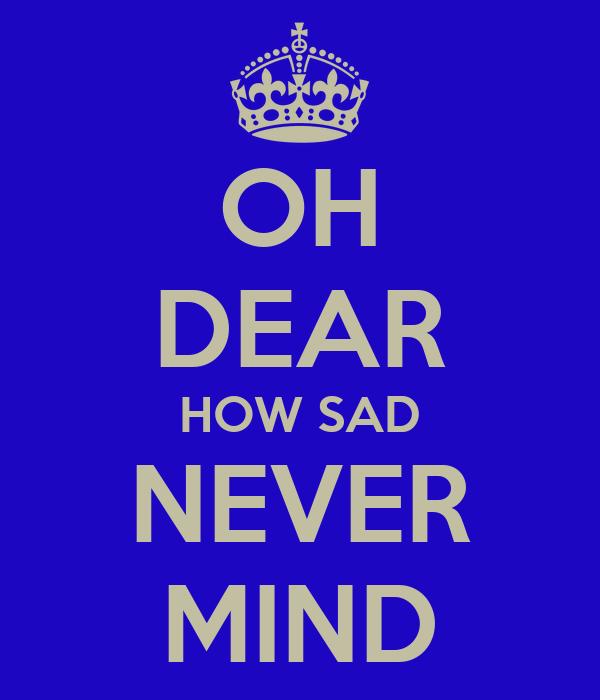 OH DEAR HOW SAD NEVER MIND