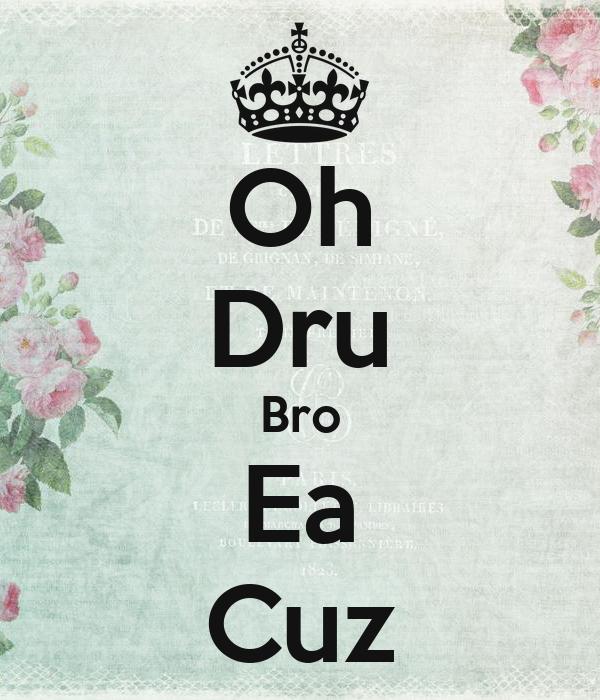 Oh Dru Bro Ea Cuz