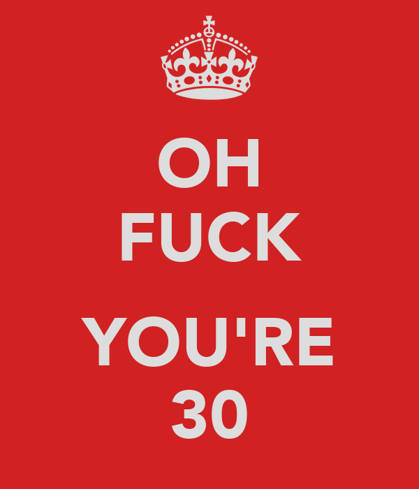 OH FUCK  YOU'RE 30