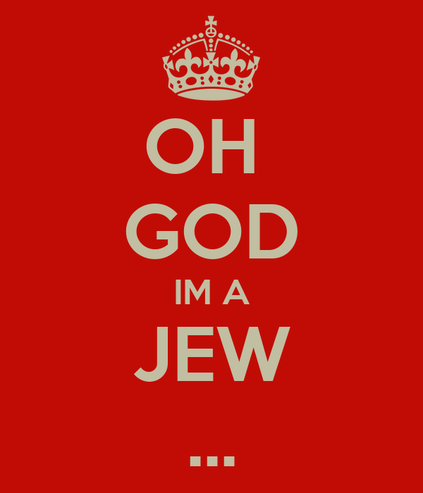 OH  GOD IM A JEW ...