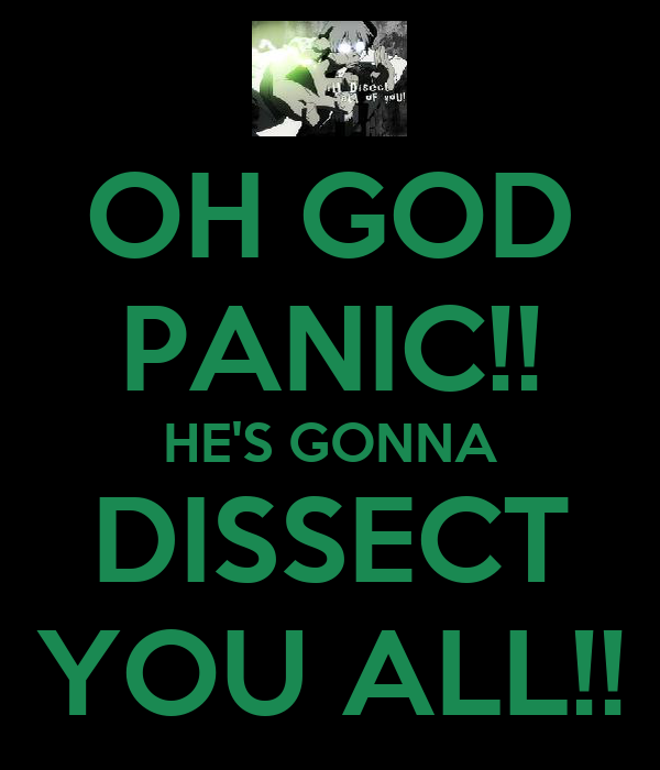 OH GOD PANIC!! HE'S GONNA DISSECT YOU ALL!!
