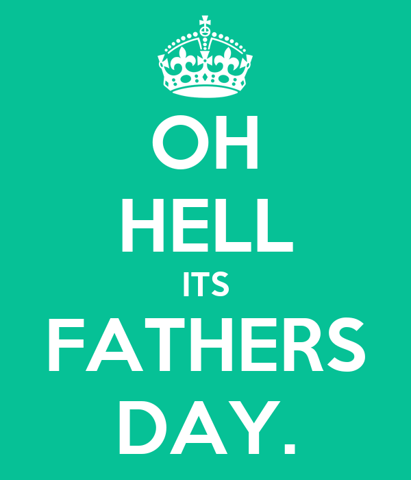 OH HELL ITS FATHERS DAY.