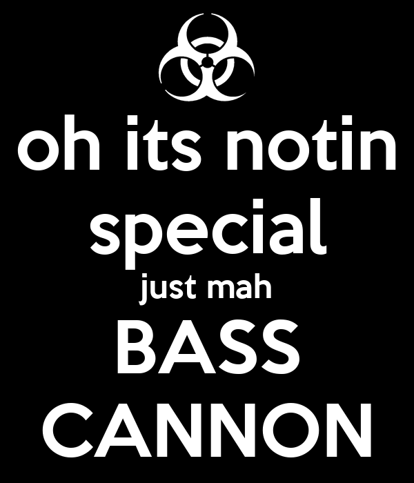 oh its notin special just mah BASS CANNON