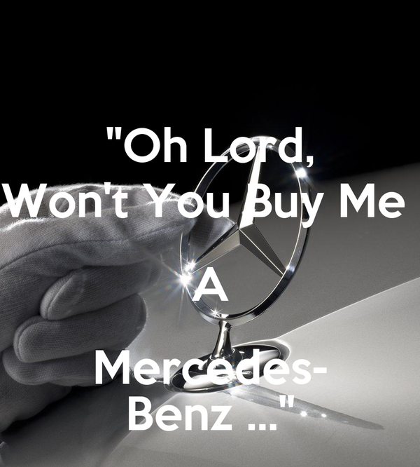 """Oh Lord, Won't You Buy Me  A Mercedes- Benz ..."""