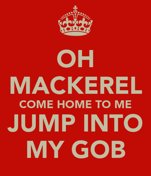 OH MACKEREL COME HOME TO ME JUMP INTO MY GOB