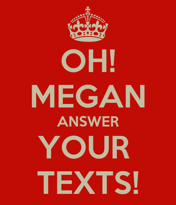 OH! MEGAN ANSWER YOUR  TEXTS!