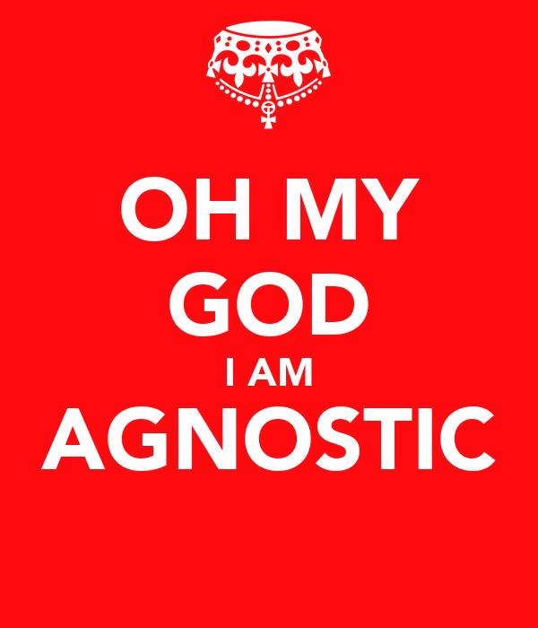 OH MY GOD I AM AGNOSTIC