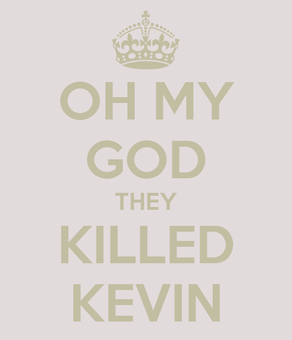 OH MY GOD THEY KILLED KEVIN