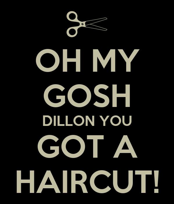 OH MY GOSH DILLON YOU GOT A HAIRCUT!