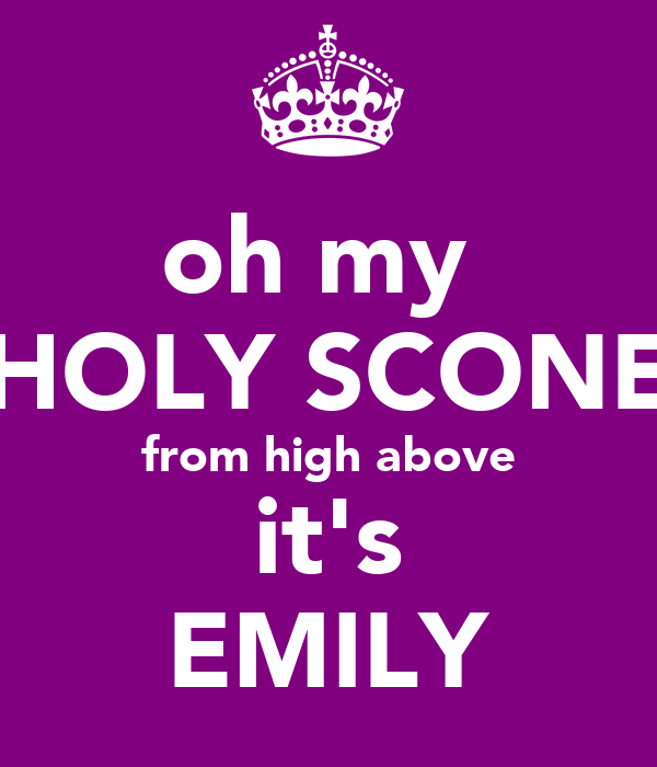 oh my  HOLY SCONE from high above it's EMILY