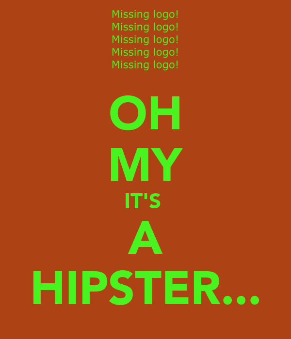 OH MY IT'S  A HIPSTER...