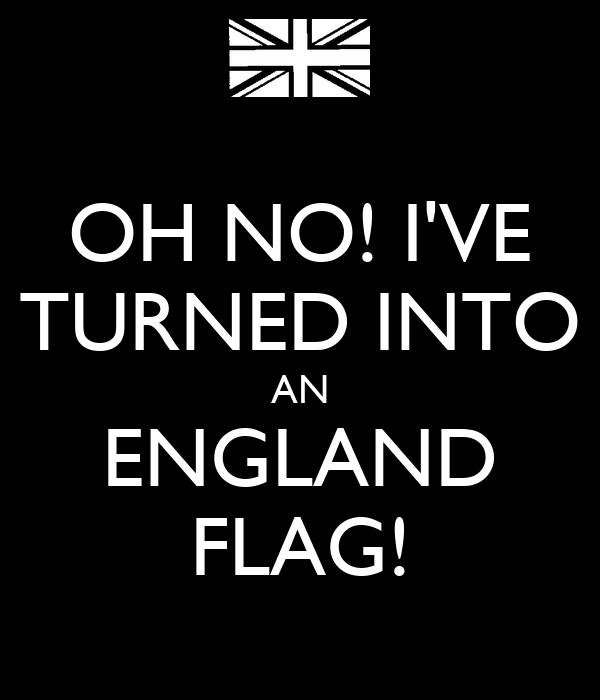 OH NO! I'VE TURNED INTO AN ENGLAND FLAG!
