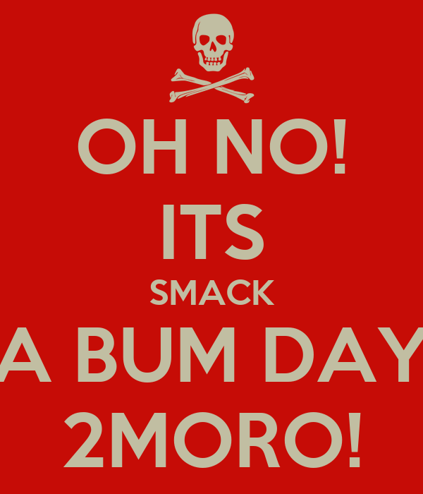 OH NO! ITS SMACK A BUM DAY 2MORO!