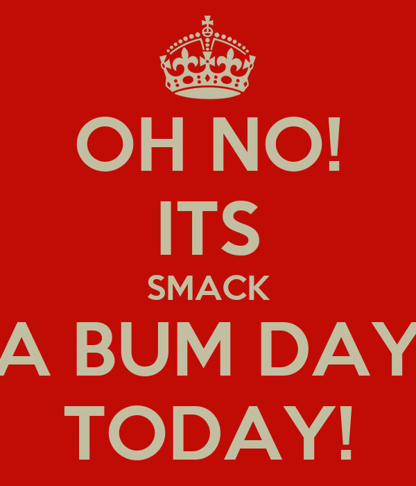 OH NO! ITS SMACK A BUM DAY TODAY!
