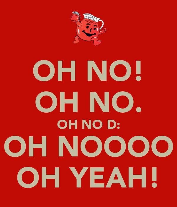 OH NO! OH NO. OH NO D: OH NOOOO OH YEAH!