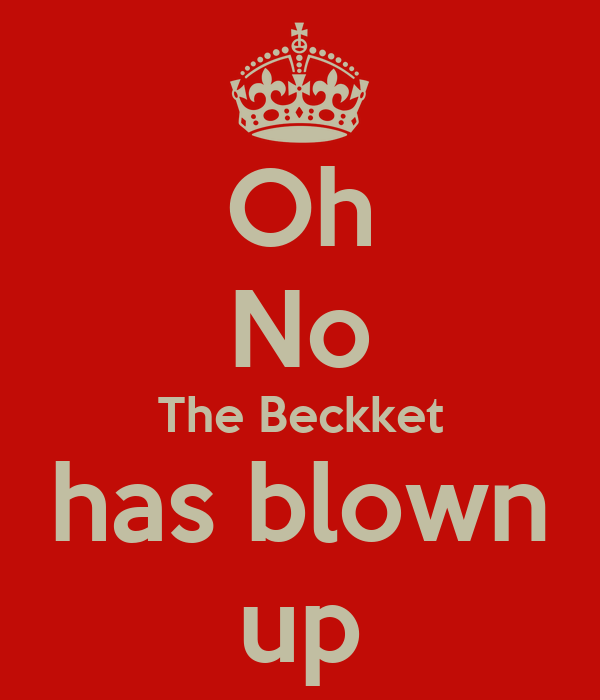 Oh No The Beckket has blown up