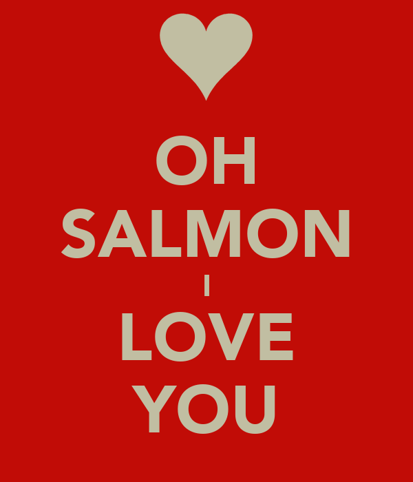 OH SALMON I LOVE YOU
