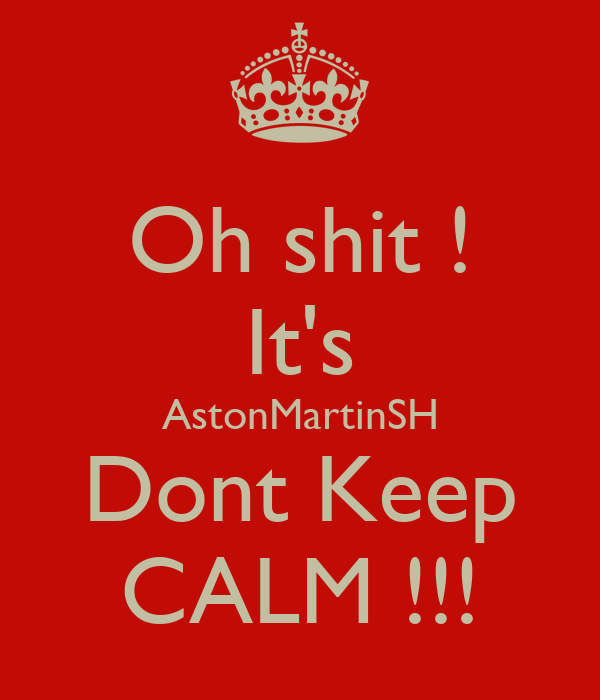 Oh shit ! It's AstonMartinSH Dont Keep CALM !!!