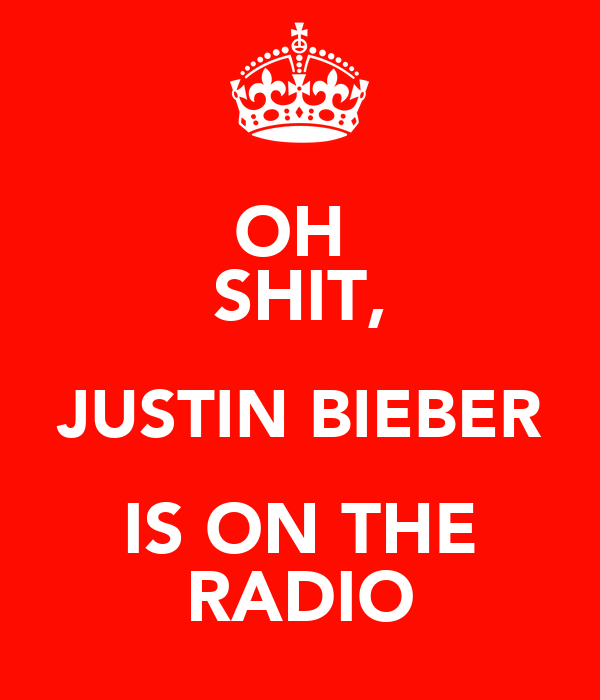 OH  SHIT, JUSTIN BIEBER IS ON THE RADIO