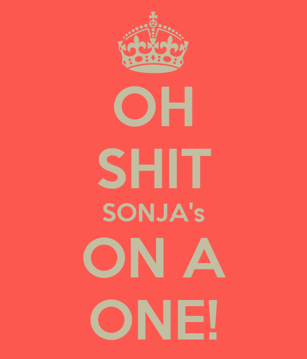 OH SHIT SONJA's ON A ONE!