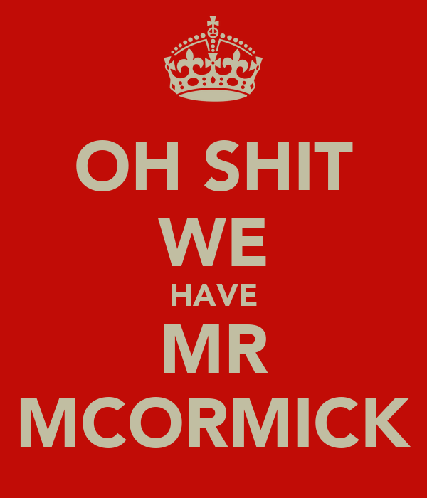 OH SHIT WE HAVE MR MCORMICK