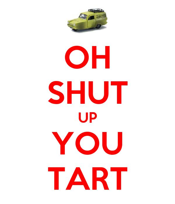 OH SHUT UP YOU TART