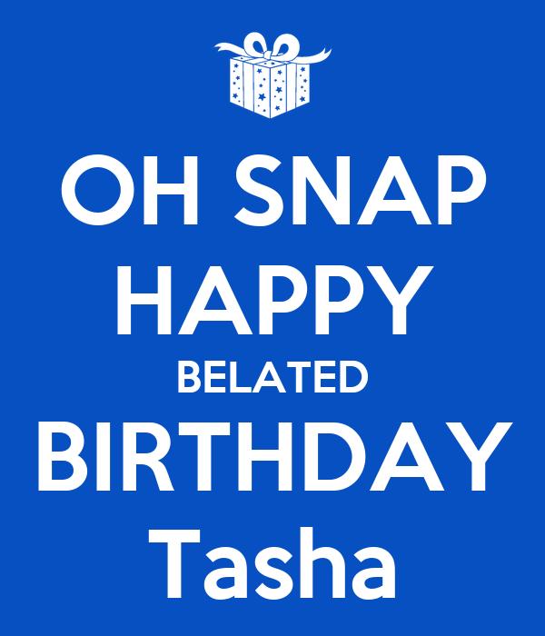 OH SNAP HAPPY BELATED BIRTHDAY Tasha