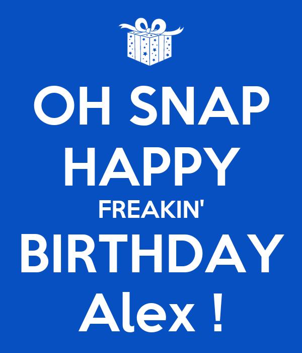 OH SNAP HAPPY FREAKIN' BIRTHDAY Alex !