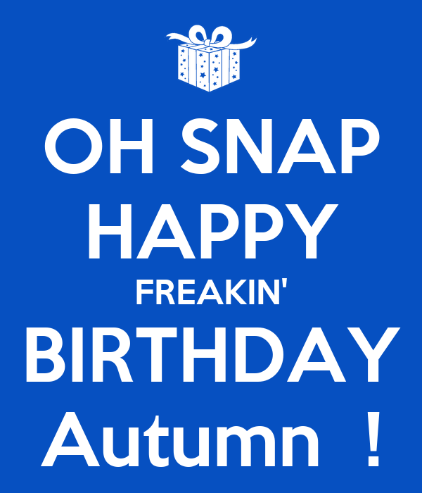 OH SNAP HAPPY FREAKIN' BIRTHDAY Autumn  !