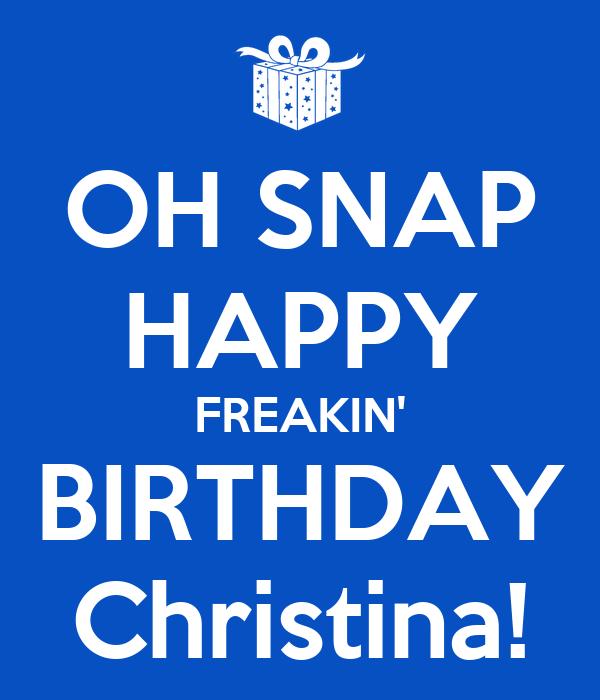 OH SNAP HAPPY FREAKIN' BIRTHDAY Christina!