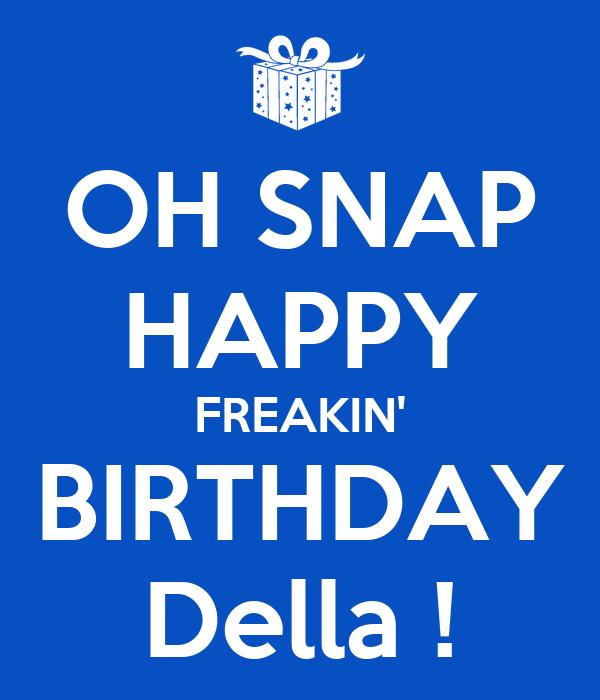 OH SNAP HAPPY FREAKIN' BIRTHDAY Della !