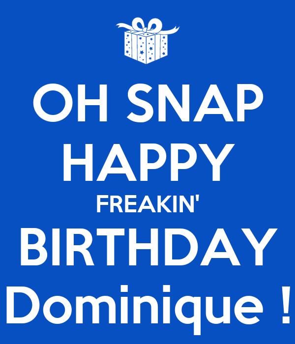 OH SNAP HAPPY FREAKIN' BIRTHDAY Dominique !