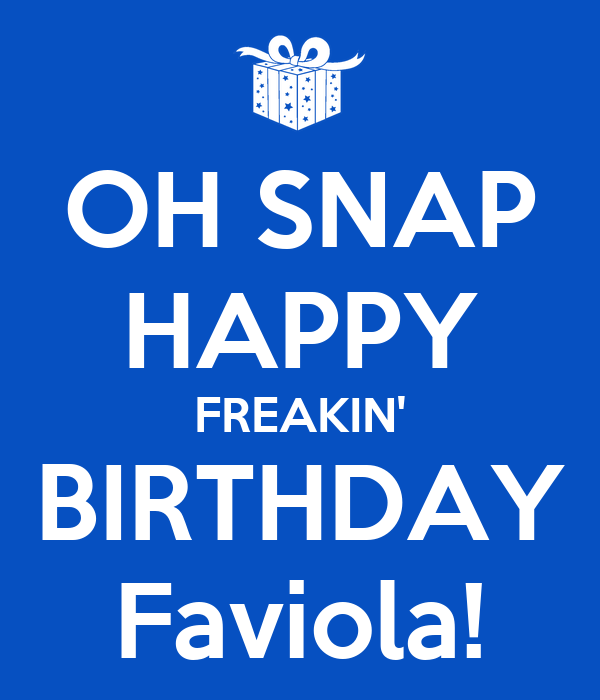 OH SNAP HAPPY FREAKIN' BIRTHDAY Faviola!