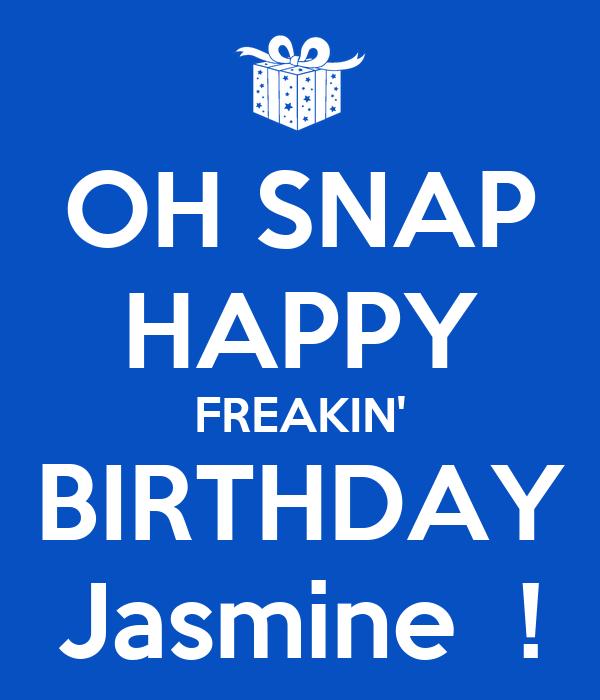OH SNAP HAPPY FREAKIN' BIRTHDAY Jasmine  !